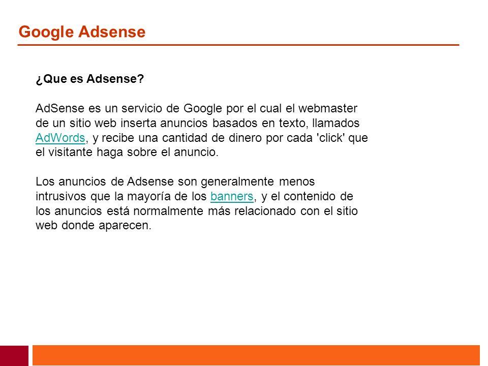 Google Adsense ¿Que es Adsense? AdSense es un servicio de Google por el cual el webmaster de un sitio web inserta anuncios basados en texto, llamados