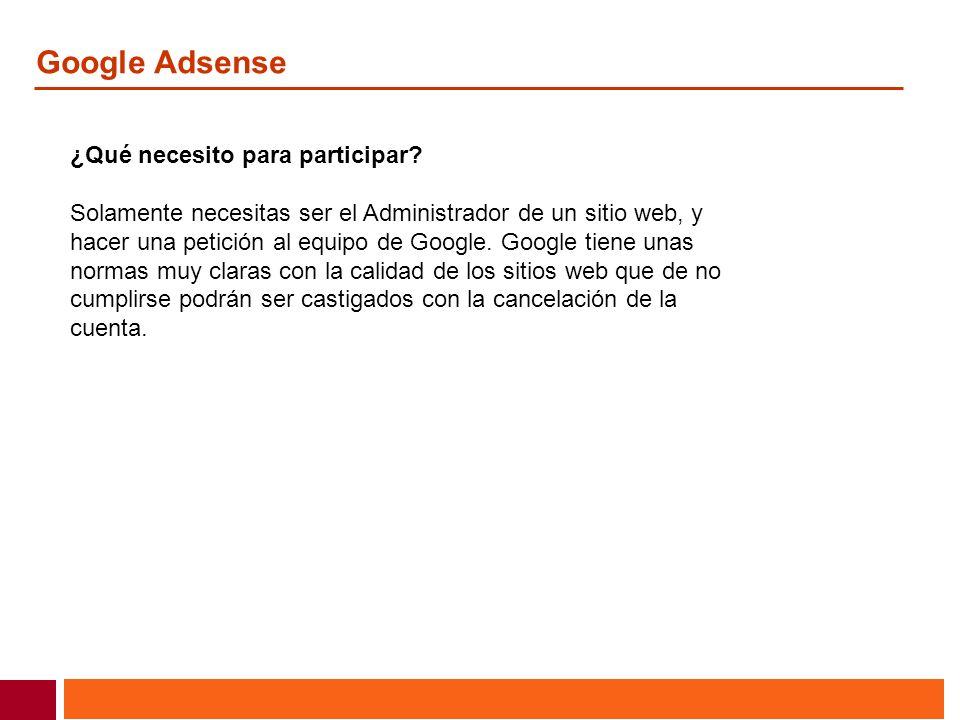 Google Adsense ¿Qué necesito para participar? Solamente necesitas ser el Administrador de un sitio web, y hacer una petición al equipo de Google. Goog