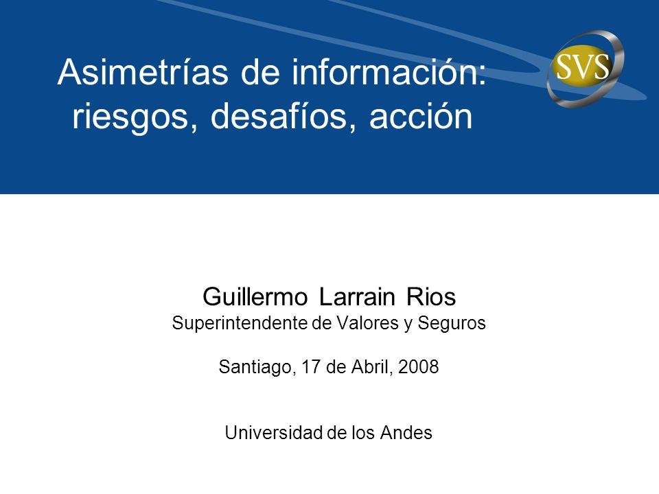 Guillermo Larrain Rios Superintendente de Valores y Seguros Santiago, 17 de Abril, 2008 Universidad de los Andes Asimetrías de información: riesgos, desafíos, acción