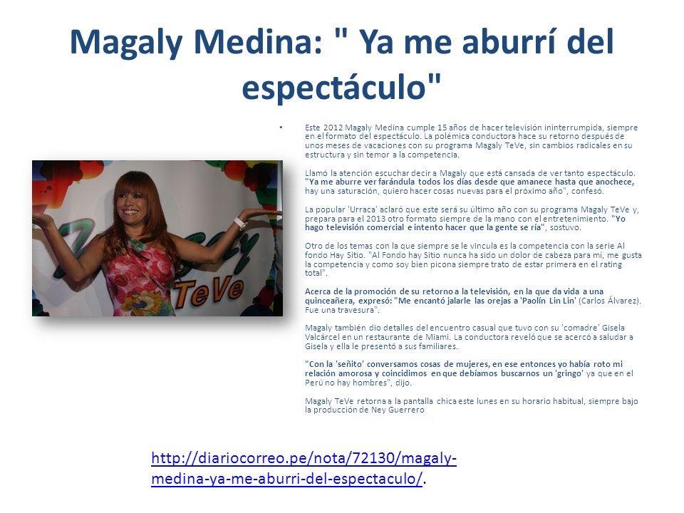Magaly Medina: Ya me aburrí del espectáculo Este 2012 Magaly Medina cumple 15 años de hacer televisión ininterrumpida, siempre en el formato del espectáculo.