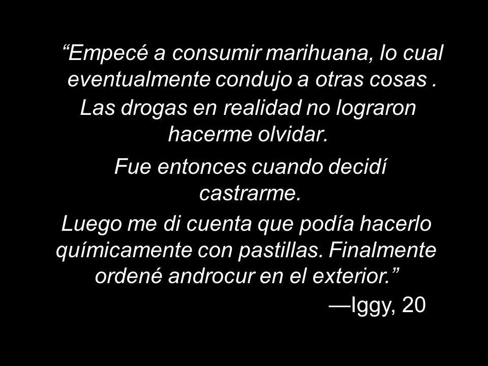 Iggy, 20 Empecé a consumir marihuana, lo cual eventualmente condujo a otras cosas. Las drogas en realidad no lograron hacerme olvidar. Fue entonces cu