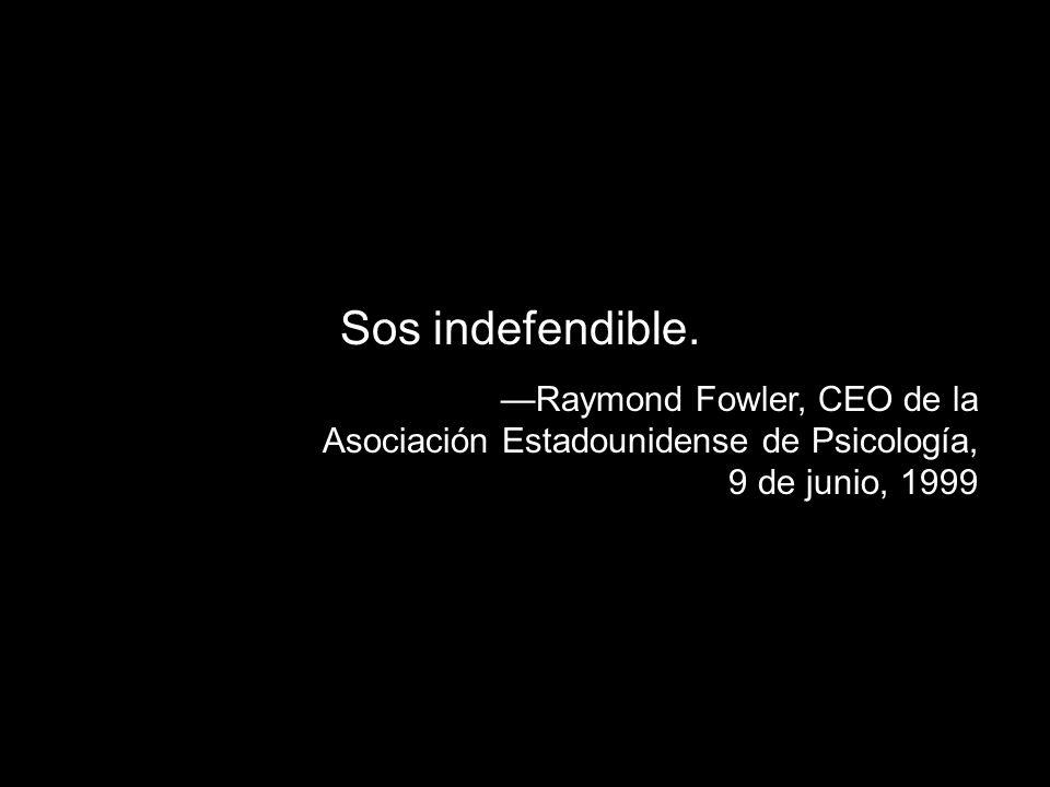Sos indefendible. Raymond Fowler, CEO de la Asociación Estadounidense de Psicología, 9 de junio, 1999