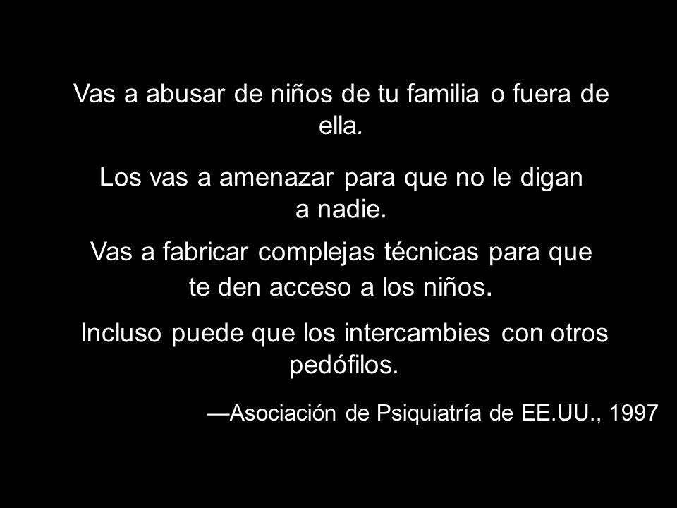 Asociación de Psiquiatría de EE.UU., 1997 Vas a abusar de niños de tu familia o fuera de ella. Los vas a amenazar para que no le digan a nadie. Vas a