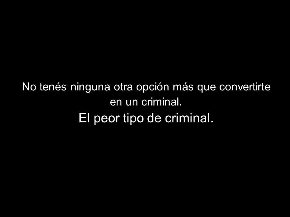 No tenés ninguna otra opción más que convertirte en un criminal. El peor tipo de criminal.