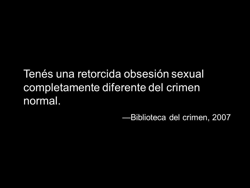 Tenés una retorcida obsesión sexual completamente diferente del crimen normal. Biblioteca del crimen, 2007
