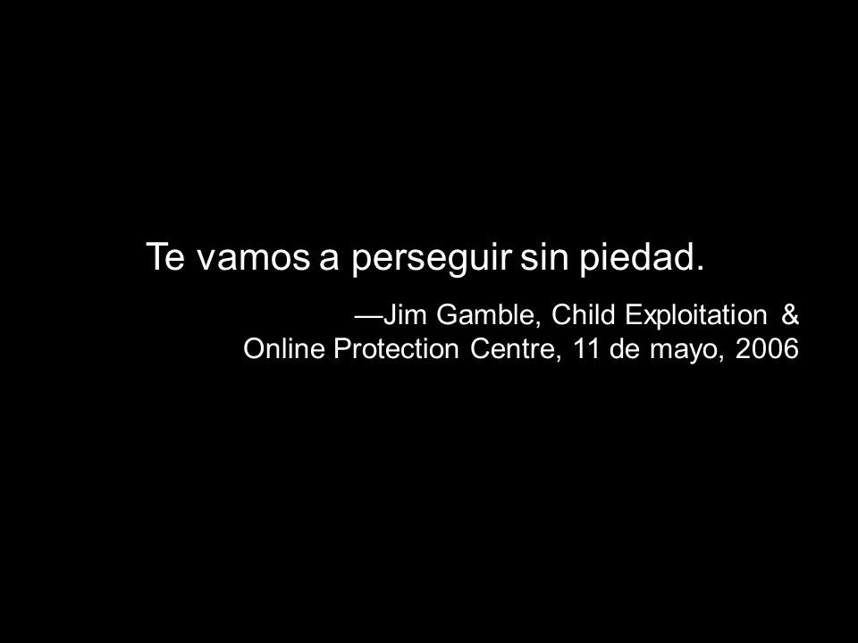 Te vamos a perseguir sin piedad. Jim Gamble, Child Exploitation & Online Protection Centre, 11 de mayo, 2006