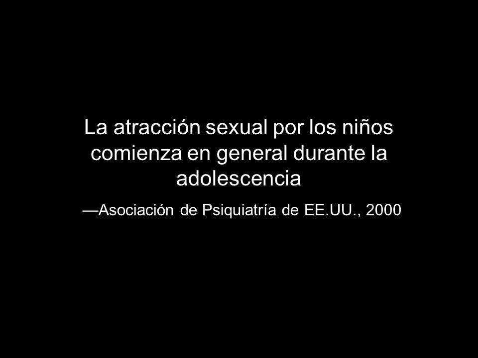 La atracción sexual por los niños comienza en general durante la adolescencia Asociación de Psiquiatría de EE.UU., 2000
