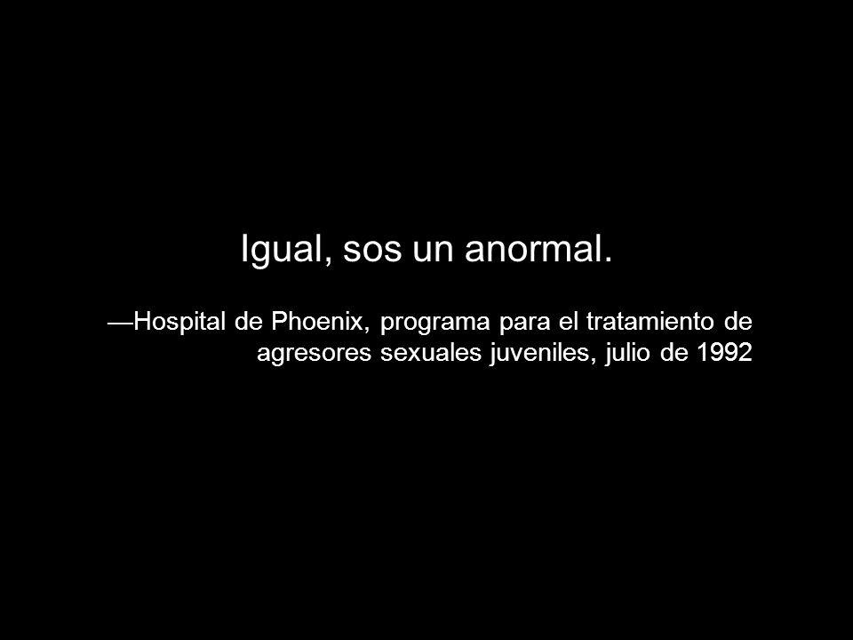 Igual, sos un anormal. Hospital de Phoenix, programa para el tratamiento de agresores sexuales juveniles, julio de 1992