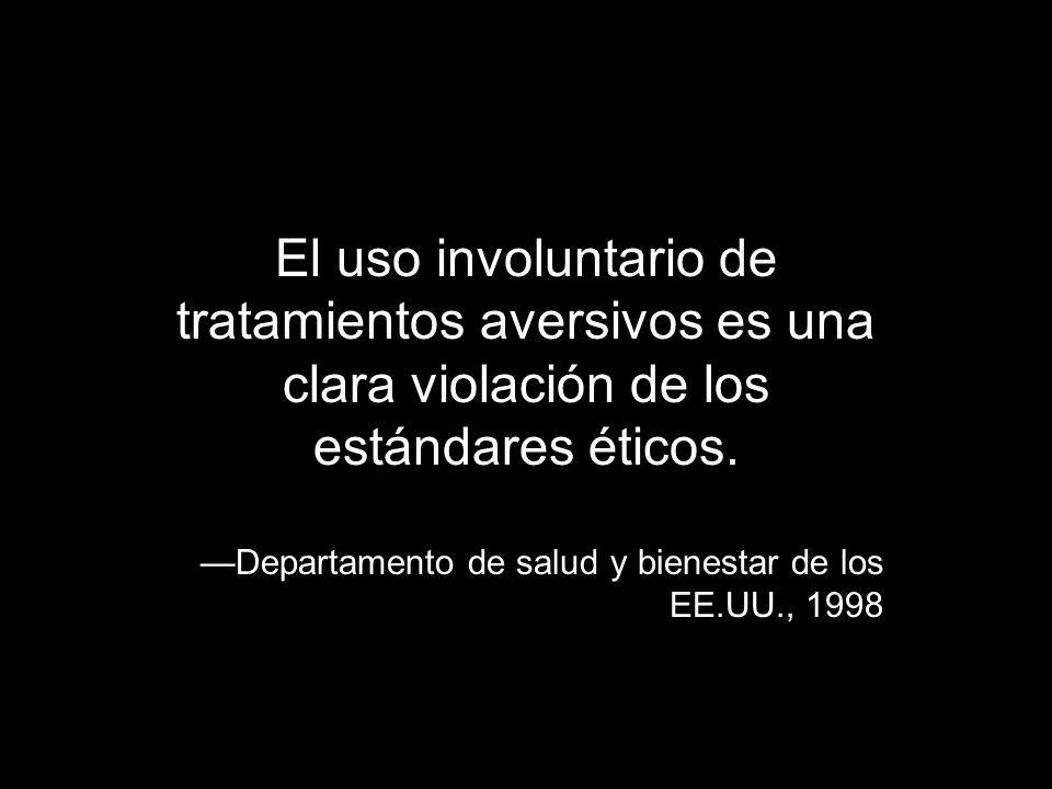 El uso involuntario de tratamientos aversivos es una clara violación de los estándares éticos. Departamento de salud y bienestar de los EE.UU., 1998
