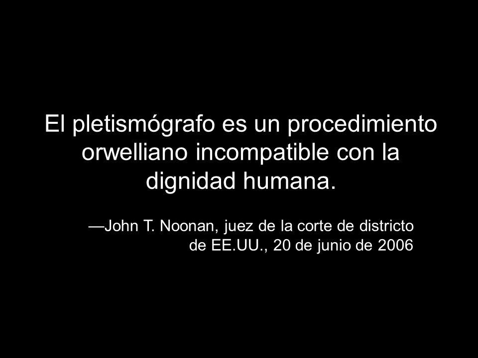 El pletismógrafo es un procedimiento orwelliano incompatible con la dignidad humana. John T. Noonan, juez de la corte de districto de EE.UU., 20 de ju