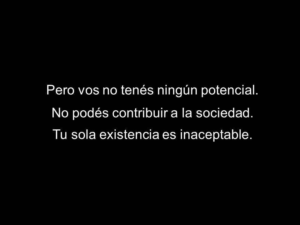 Pero vos no tenés ningún potencial. No podés contribuir a la sociedad. Tu sola existencia es inaceptable.