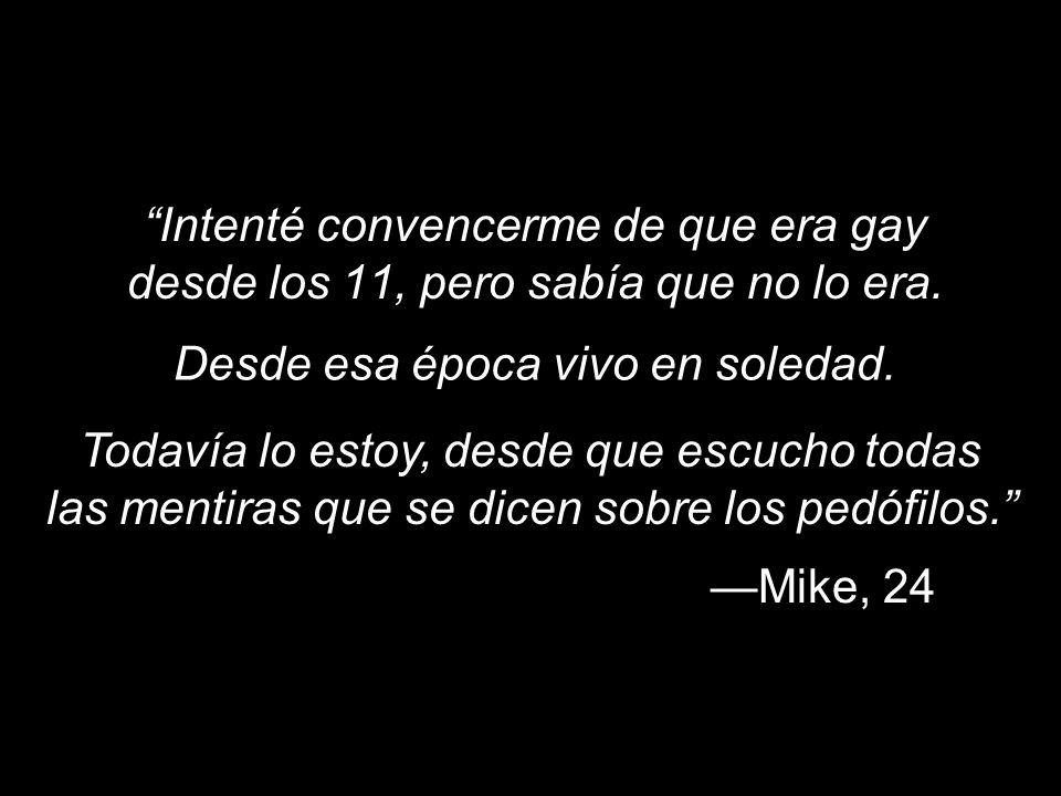 Intenté convencerme de que era gay desde los 11, pero sabía que no lo era. Mike, 24 Desde esa época vivo en soledad. Todavía lo estoy, desde que escuc