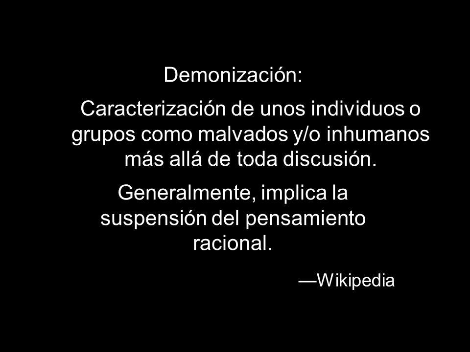 Demonización: Caracterización de unos individuos o grupos como malvados y/o inhumanos más allá de toda discusión. Wikipedia Generalmente, implica la s