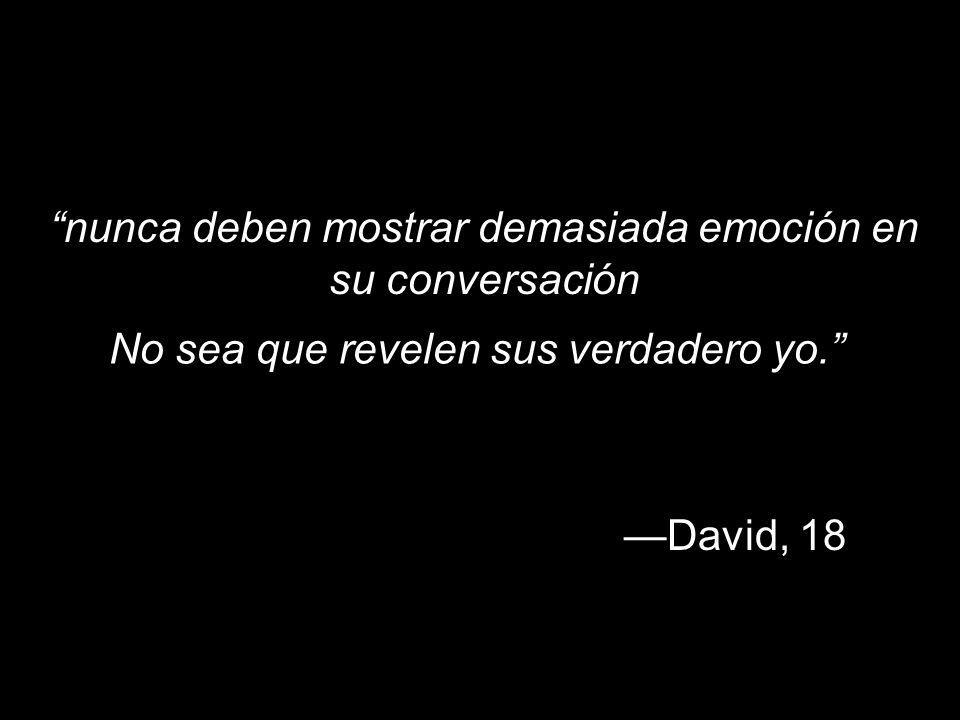 nunca deben mostrar demasiada emoción en su conversación David, 18 No sea que revelen sus verdadero yo.