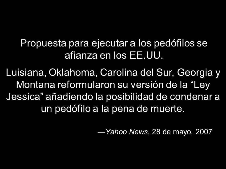 Yahoo News, 28 de mayo, 2007 Propuesta para ejecutar a los pedófilos se afianza en los EE.UU. Luisiana, Oklahoma, Carolina del Sur, Georgia y Montana
