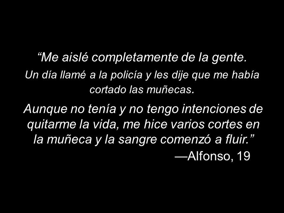 Me aislé completamente de la gente. Alfonso, 19 Un día llamé a la policía y les dije que me había cortado las muñecas. Aunque no tenía y no tengo inte