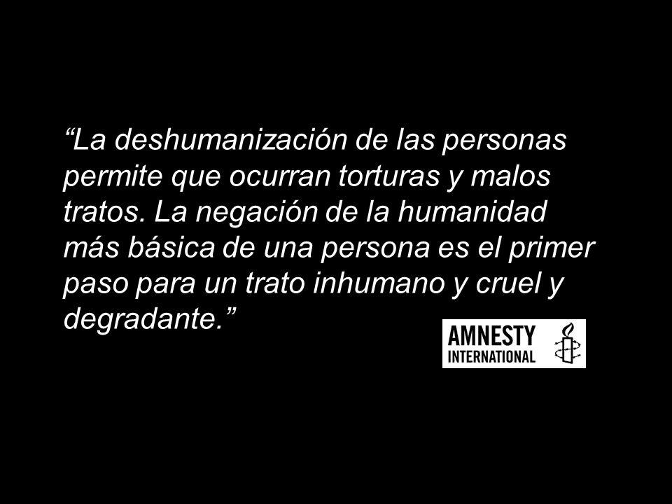 La deshumanización de las personas permite que ocurran torturas y malos tratos. La negación de la humanidad más básica de una persona es el primer pas