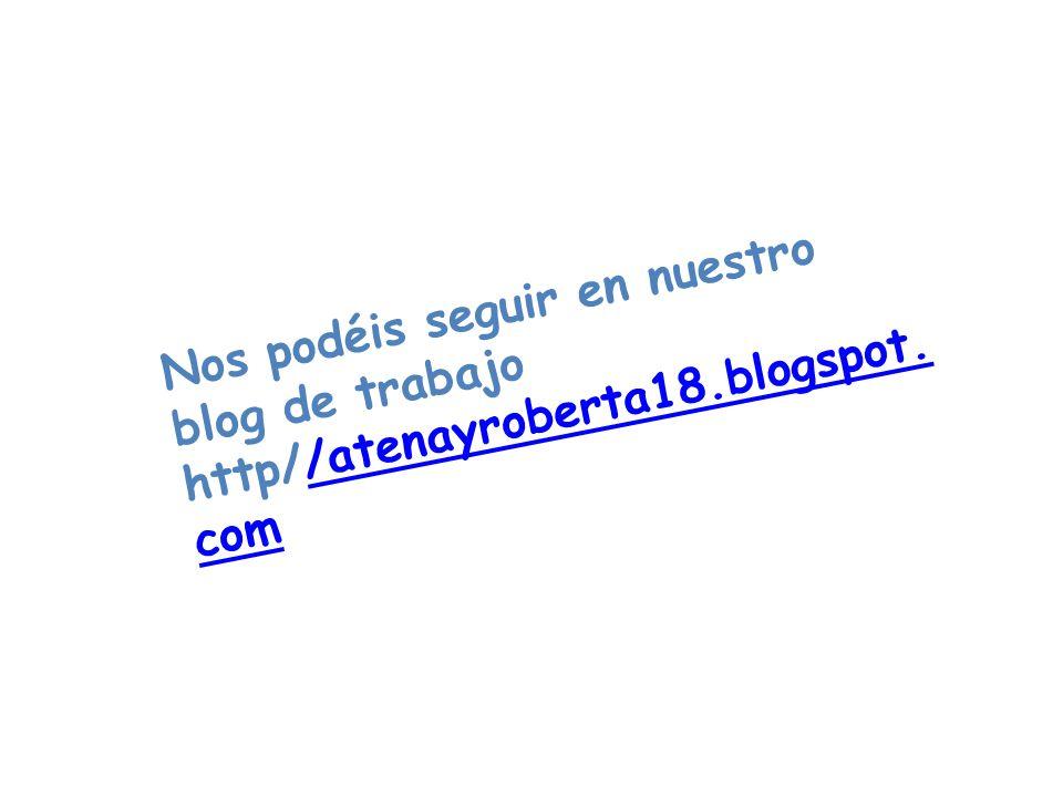 Nos podéis seguir en nuestro blog de trabajo http//atenayroberta18.blogspot. com/atenayroberta18.blogspot. com