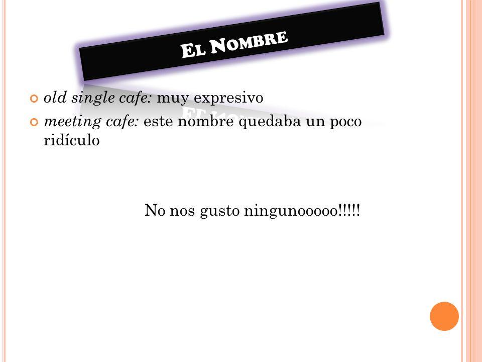 old single cafe: muy expresivo meeting cafe: este nombre quedaba un poco ridículo No nos gusto ningunooooo!!!!!
