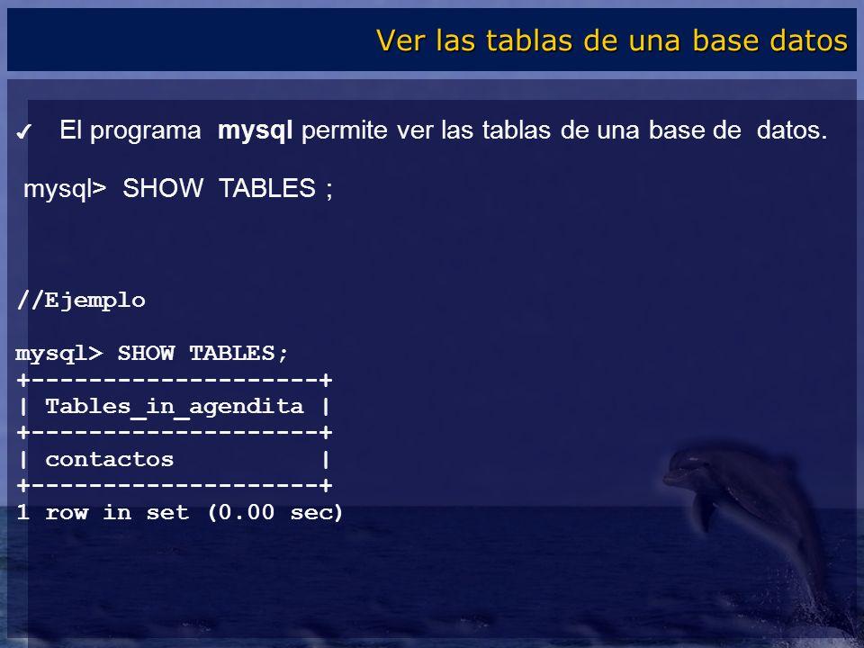 El programa mysql permite ver las tablas de una base de datos. mysql> SHOW TABLES ; //Ejemplo mysql> SHOW TABLES; +--------------------+ | Tables_in_a