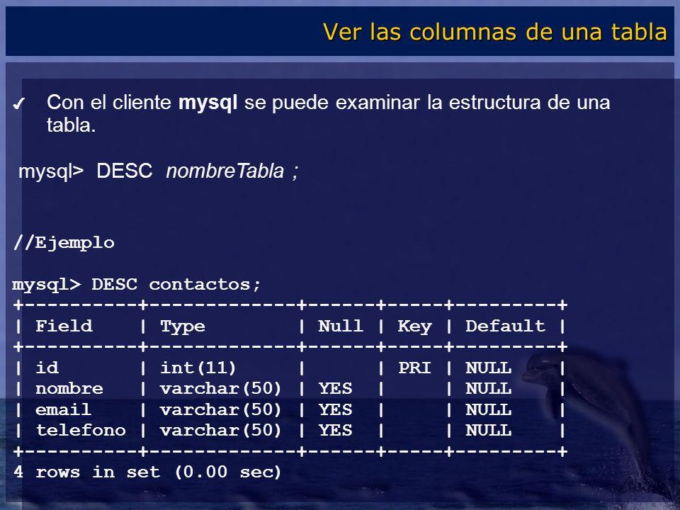 Con el cliente mysql se puede examinar la estructura de una tabla. mysql> DESC nombreTabla ; //Ejemplo mysql> DESC contactos; +----------+------------