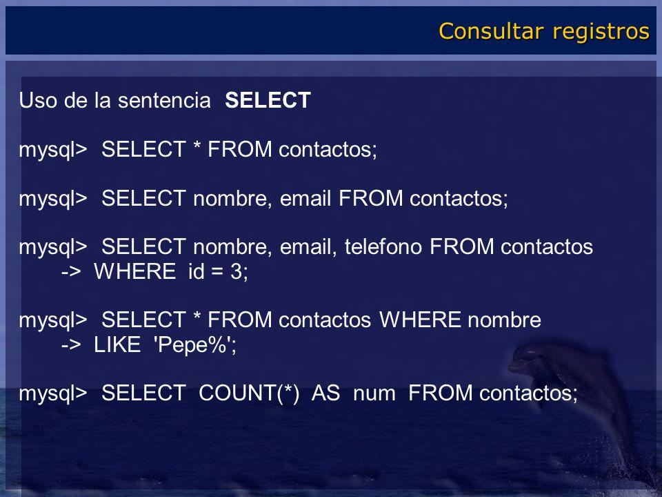Uso de la sentencia SELECT mysql> SELECT * FROM contactos; mysql> SELECT nombre, email FROM contactos; mysql> SELECT nombre, email, telefono FROM cont