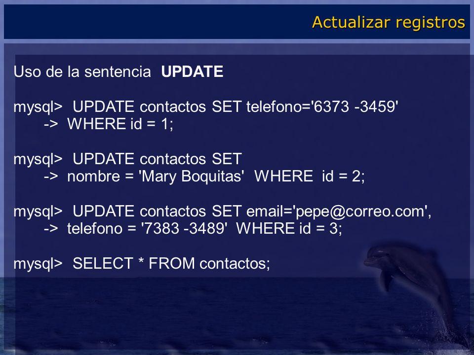 Uso de la sentencia UPDATE mysql> UPDATE contactos SET telefono='6373 -3459' -> WHERE id = 1; mysql> UPDATE contactos SET -> nombre = 'Mary Boquitas'