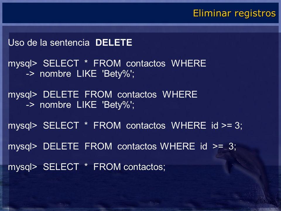 Uso de la sentencia DELETE mysql> SELECT * FROM contactos WHERE -> nombre LIKE 'Bety%'; mysql> DELETE FROM contactos WHERE -> nombre LIKE 'Bety%'; mys