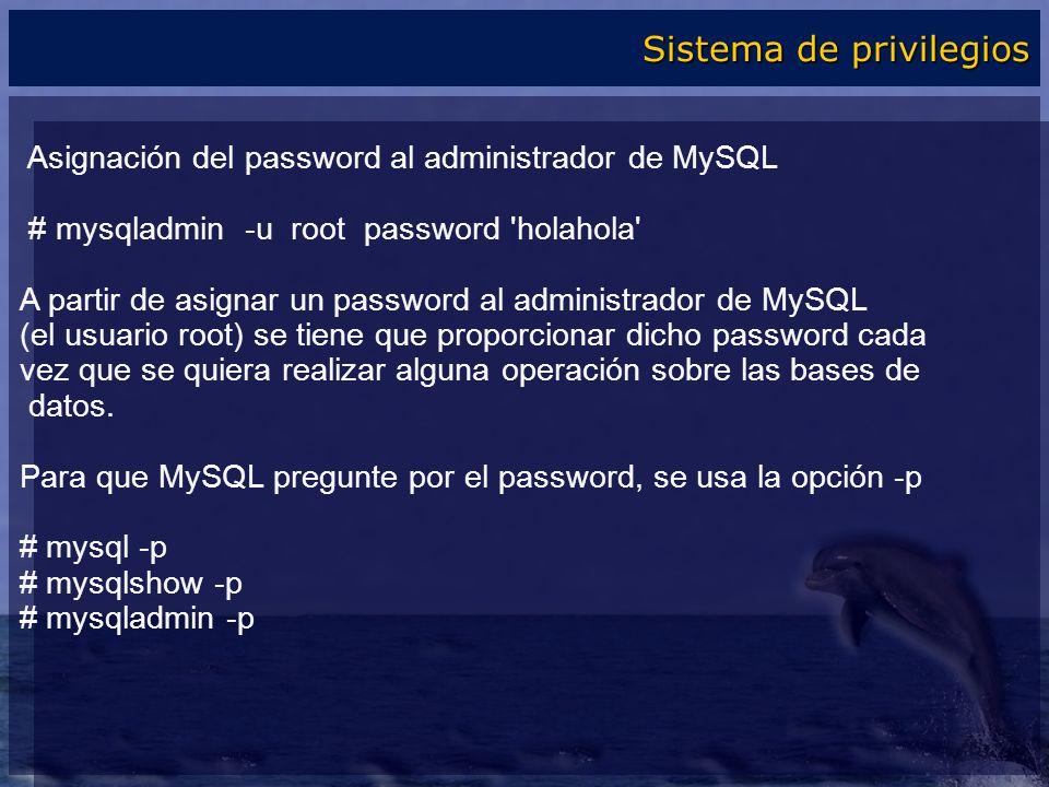 Asignación del password al administrador de MySQL # mysqladmin -u root password 'holahola' A partir de asignar un password al administrador de MySQL (