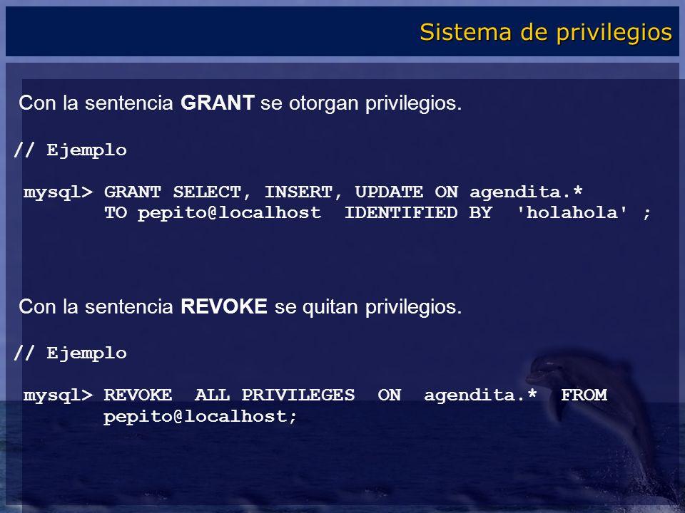 Con la sentencia GRANT se otorgan privilegios. // Ejemplo mysql> GRANT SELECT, INSERT, UPDATE ON agendita.* TO pepito@localhost IDENTIFIED BY 'holahol
