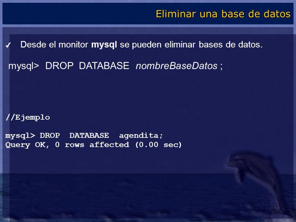 Desde el monitor mysql se pueden eliminar bases de datos. mysql> DROP DATABASE nombreBaseDatos ; //Ejemplo mysql> DROP DATABASE agendita; Query OK, 0