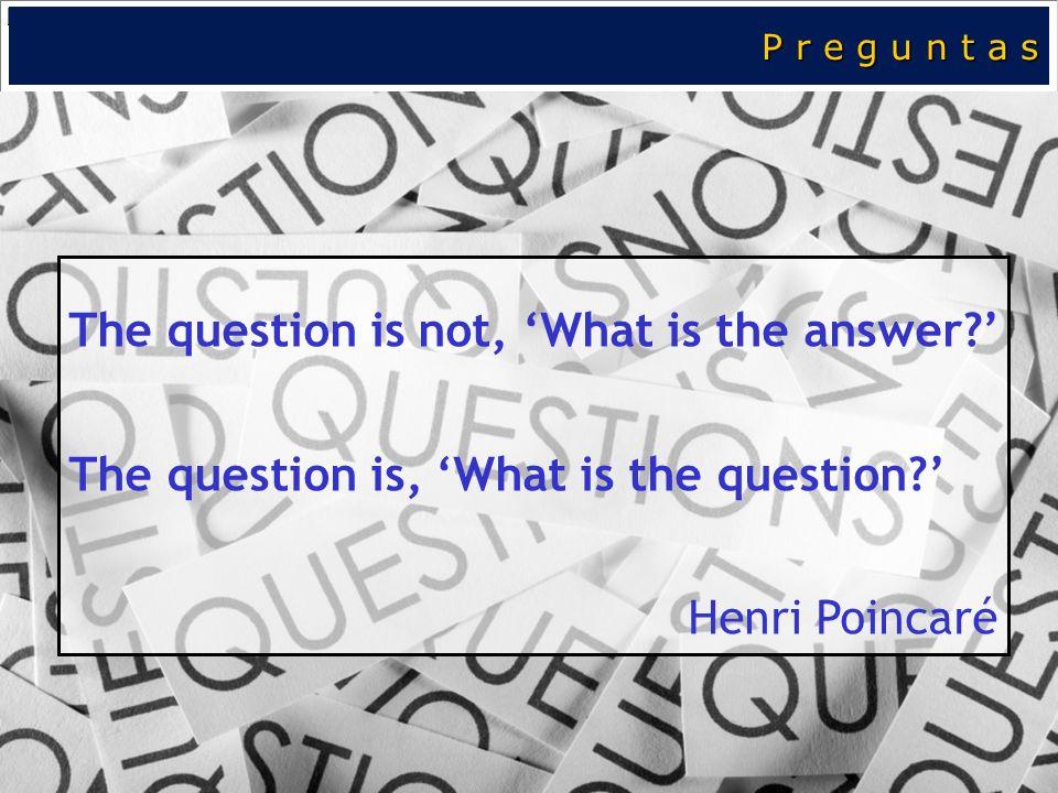 P r e g u n t a s The question is not, What is the answer? The question is, What is the question? Henri Poincaré