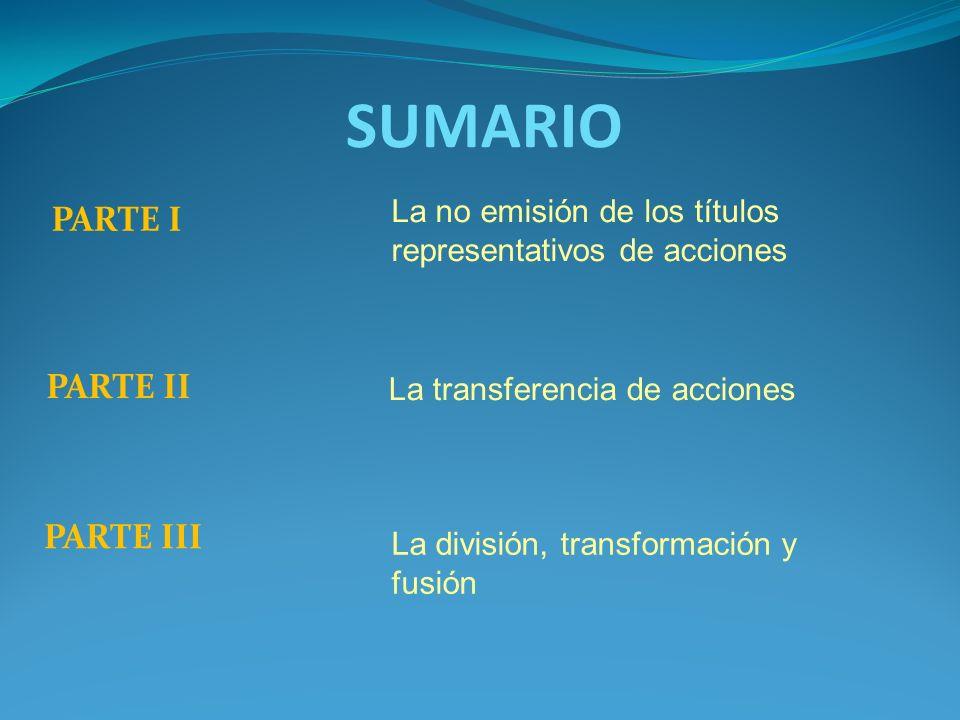 SUMARIO PARTE I La no emisión de los títulos representativos de acciones PARTE II La transferencia de acciones La división, transformación y fusión PA
