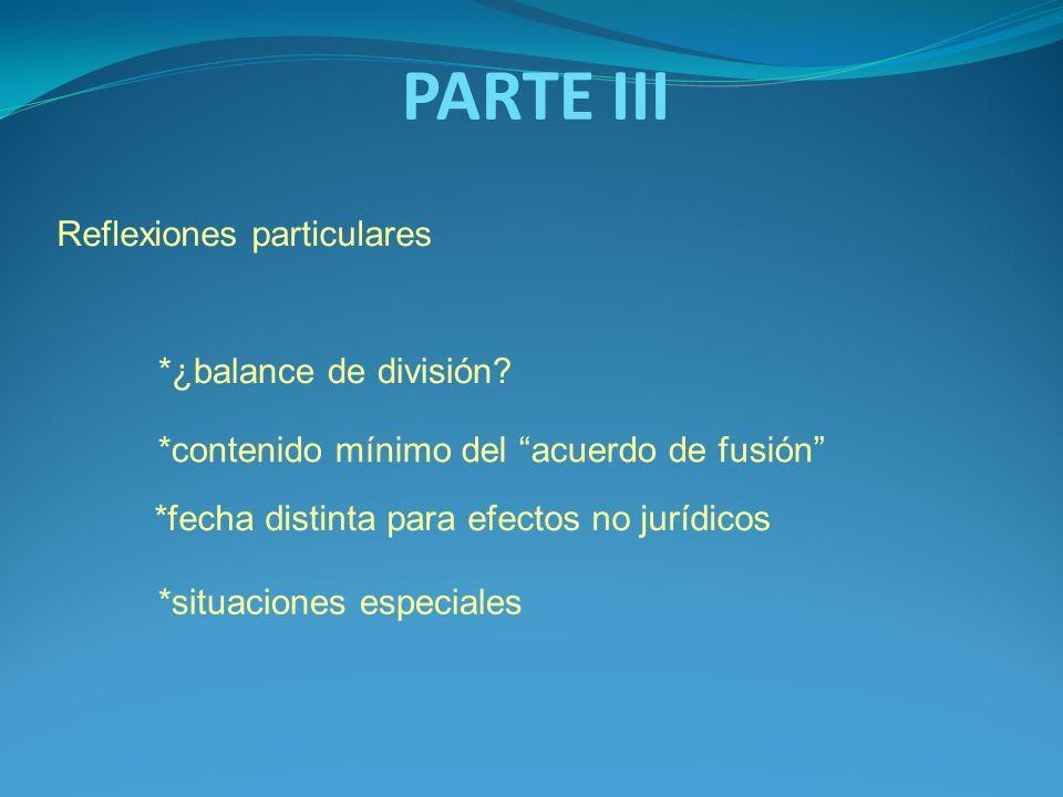 PARTE III Reflexiones particulares *contenido mínimo del acuerdo de fusión *¿balance de división? *fecha distinta para efectos no jurídicos *situacion