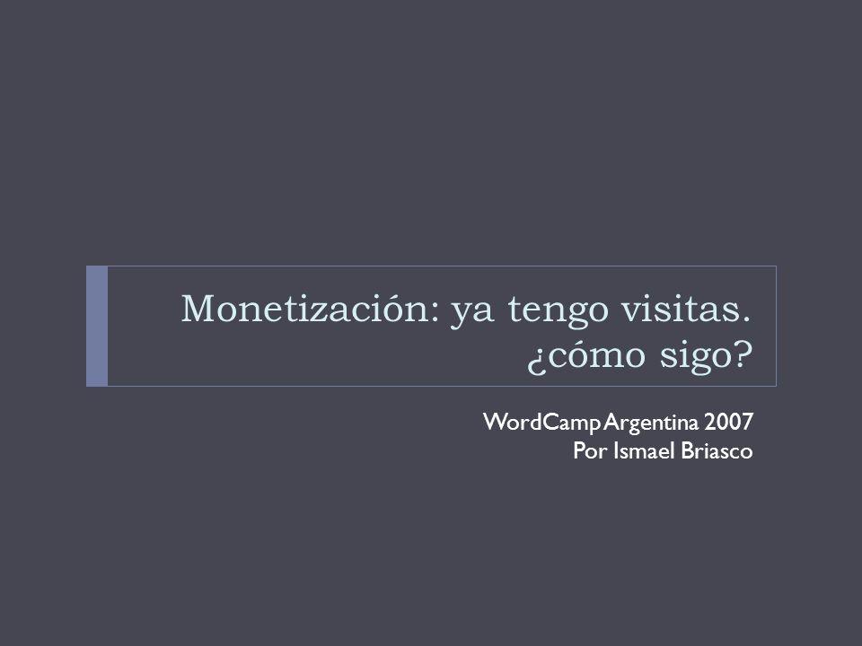 Monetización: ya tengo visitas. ¿cómo sigo WordCamp Argentina 2007 Por Ismael Briasco
