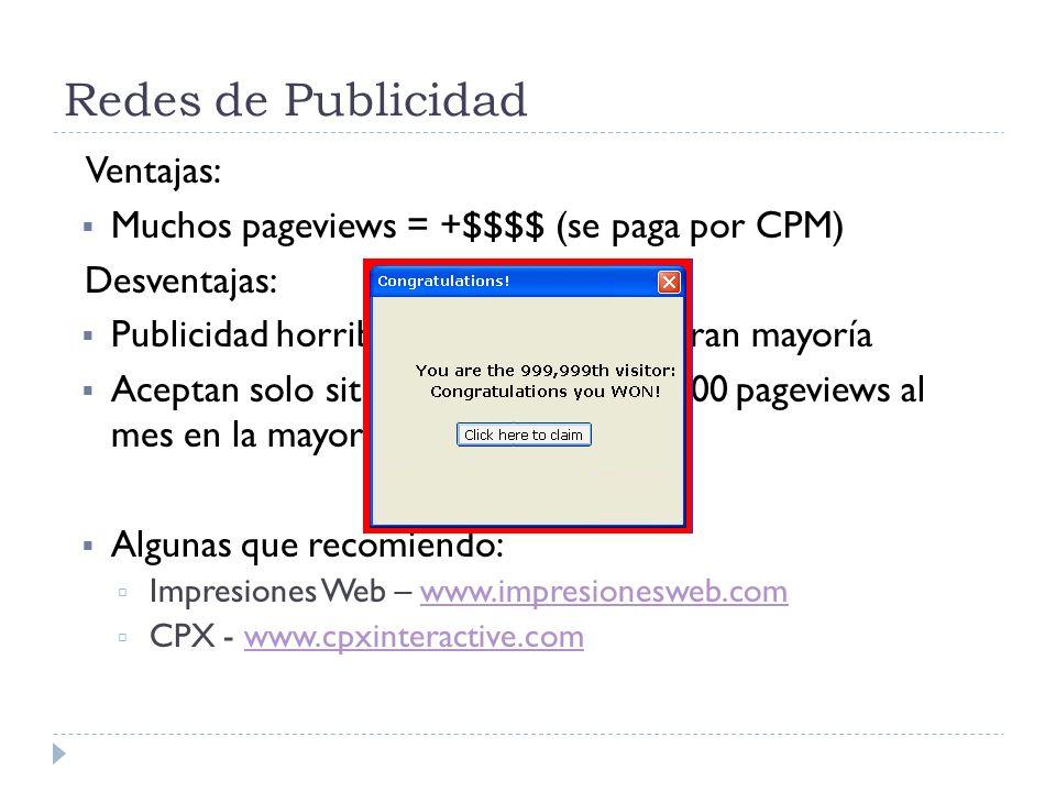 Redes de Publicidad Ventajas: Muchos pageviews = +$$$$ (se paga por CPM) Desventajas: Publicidad horrible e intrusiva en su gran mayoría Aceptan solo sitios con mas de 500.000 pageviews al mes en la mayoría de los casos.