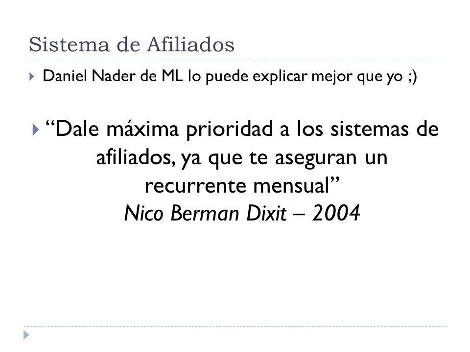 Sistema de Afiliados Daniel Nader de ML lo puede explicar mejor que yo ;) Dale máxima prioridad a los sistemas de afiliados, ya que te aseguran un recurrente mensual Nico Berman Dixit – 2004