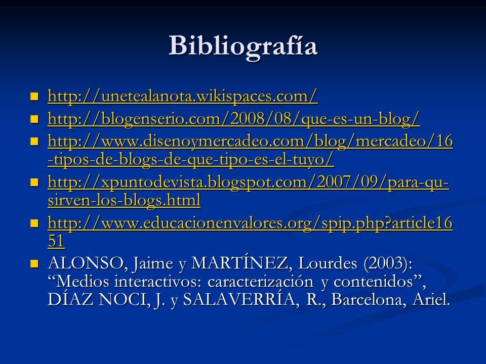 Bibliografía http://unetealanota.wikispaces.com/ http://unetealanota.wikispaces.com/ http://unetealanota.wikispaces.com/ http://blogenserio.com/2008/08/que-es-un-blog/ http://blogenserio.com/2008/08/que-es-un-blog/ http://blogenserio.com/2008/08/que-es-un-blog/ http://www.disenoymercadeo.com/blog/mercadeo/16 -tipos-de-blogs-de-que-tipo-es-el-tuyo/ http://www.disenoymercadeo.com/blog/mercadeo/16 -tipos-de-blogs-de-que-tipo-es-el-tuyo/ http://www.disenoymercadeo.com/blog/mercadeo/16 -tipos-de-blogs-de-que-tipo-es-el-tuyo/ http://www.disenoymercadeo.com/blog/mercadeo/16 -tipos-de-blogs-de-que-tipo-es-el-tuyo/ http://xpuntodevista.blogspot.com/2007/09/para-qu- sirven-los-blogs.html http://xpuntodevista.blogspot.com/2007/09/para-qu- sirven-los-blogs.html http://xpuntodevista.blogspot.com/2007/09/para-qu- sirven-los-blogs.html http://xpuntodevista.blogspot.com/2007/09/para-qu- sirven-los-blogs.html http://www.educacionenvalores.org/spip.php article16 51 http://www.educacionenvalores.org/spip.php article16 51 http://www.educacionenvalores.org/spip.php article16 51 http://www.educacionenvalores.org/spip.php article16 51 ALONSO, Jaime y MARTÍNEZ, Lourdes (2003): Medios interactivos: caracterización y contenidos, DÍAZ NOCI, J.