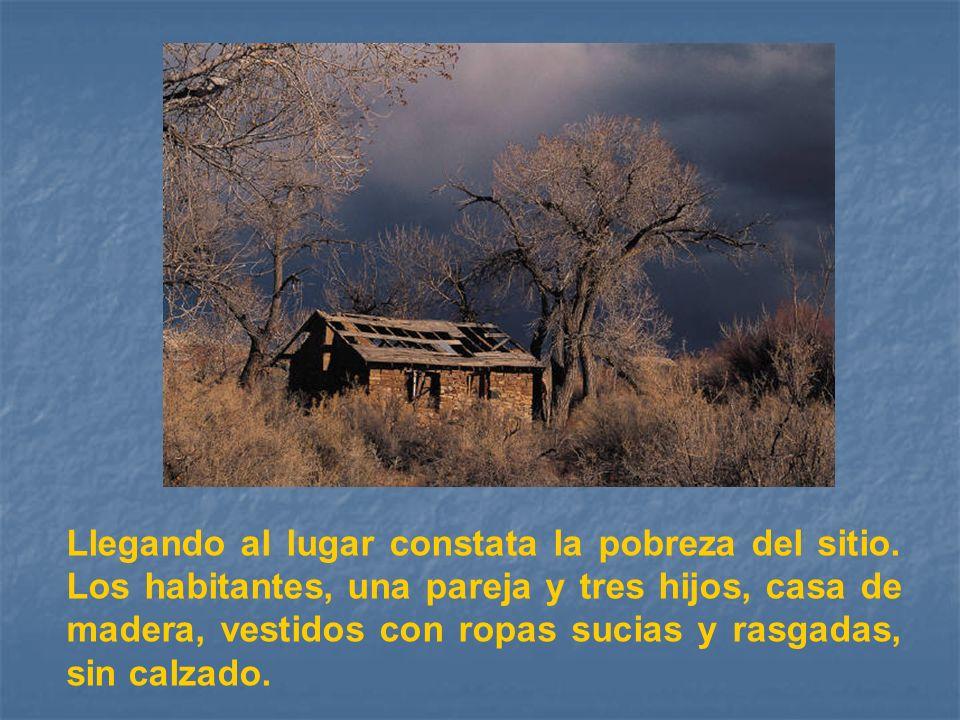 Llegando al lugar constata la pobreza del sitio. Los habitantes, una pareja y tres hijos, casa de madera, vestidos con ropas sucias y rasgadas, sin ca