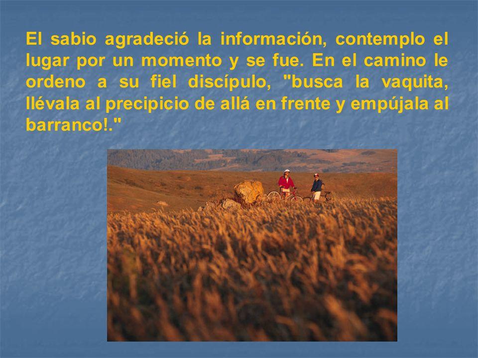 El sabio agradeció la información, contemplo el lugar por un momento y se fue. En el camino le ordeno a su fiel discípulo,