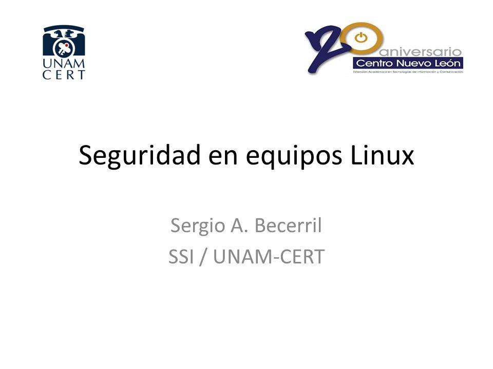 Seguridad en equipos Linux Sergio A. Becerril SSI / UNAM-CERT