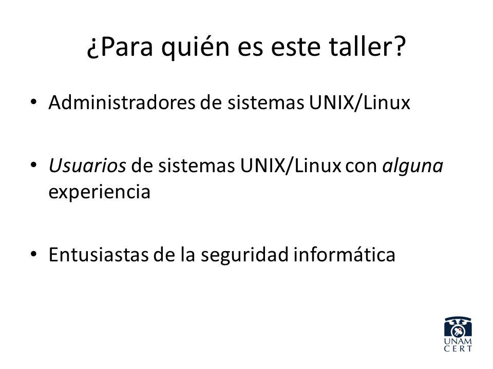 ¿Para quién es este taller? Administradores de sistemas UNIX/Linux Usuarios de sistemas UNIX/Linux con alguna experiencia Entusiastas de la seguridad