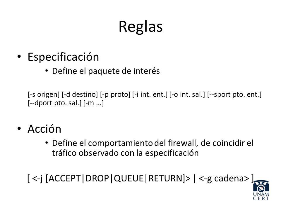 Reglas Especificación Define el paquete de interés [-s origen] [-d destino] [-p proto] [-i int. ent.] [-o int. sal.] [--sport pto. ent.] [--dport pto.