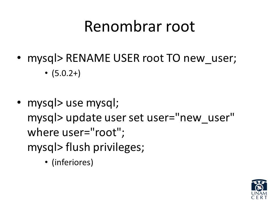 Renombrar root mysql> RENAME USER root TO new_user; (5.0.2+) mysql> use mysql; mysql> update user set user=