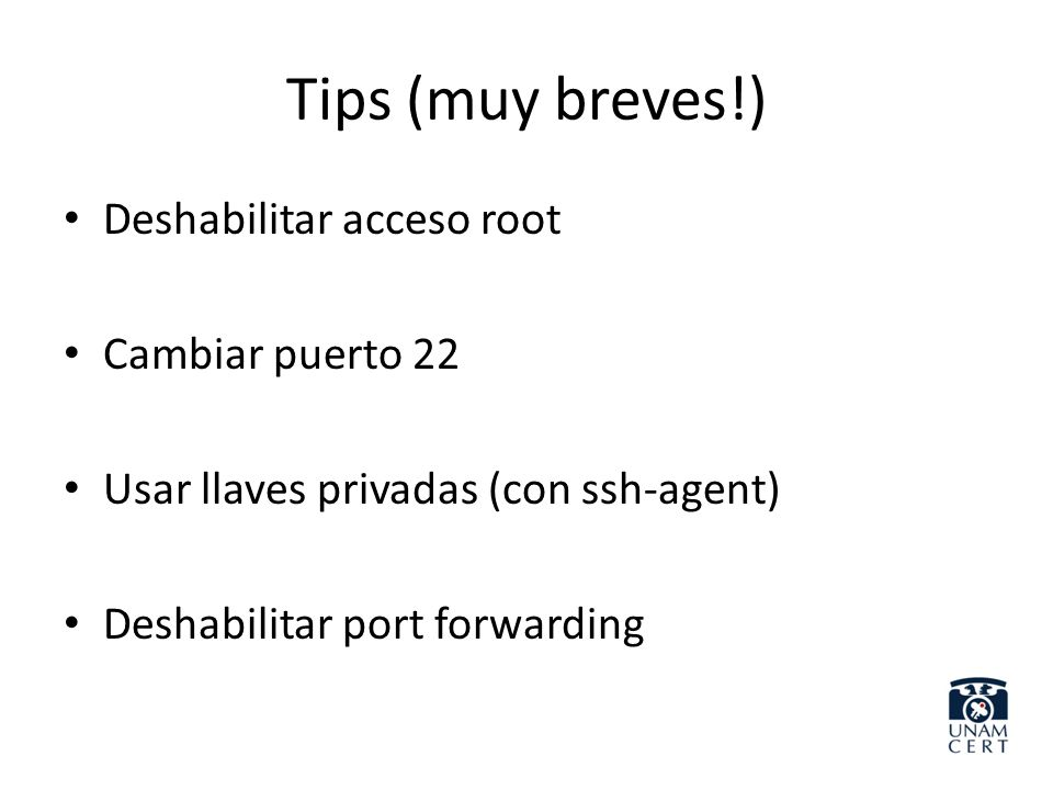 Tips (muy breves!) Deshabilitar acceso root Cambiar puerto 22 Usar llaves privadas (con ssh-agent) Deshabilitar port forwarding