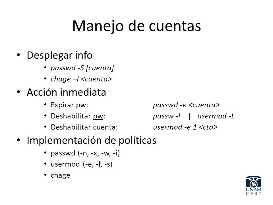 Manejo de cuentas /etc/passwd usuario:pw:uid:default gid:desc:home:shell /etc/shadow usuario:[!]pw:ultimoCambio * :min:max:warn:gracia:dis * : ( * días desde 1970) /etc/group grupo:pw:gid:usuario[,usuario…]