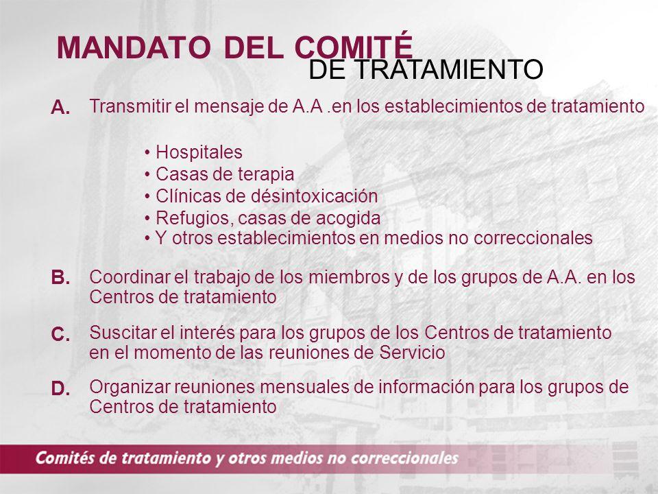 MANDATO DEL COMITÉ DE TRATAMIENTO Transmitir el mensaje de A.A.en los establecimientos de tratamiento Hospitales C. B. D. A. Casas de terapia Clínicas