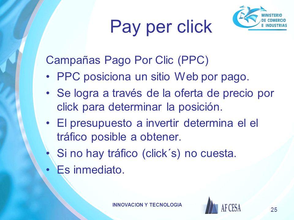 INNOVACION Y TECNOLOGIA 25 Pay per click Campañas Pago Por Clic (PPC) PPC posiciona un sitio Web por pago. Se logra a través de la oferta de precio po