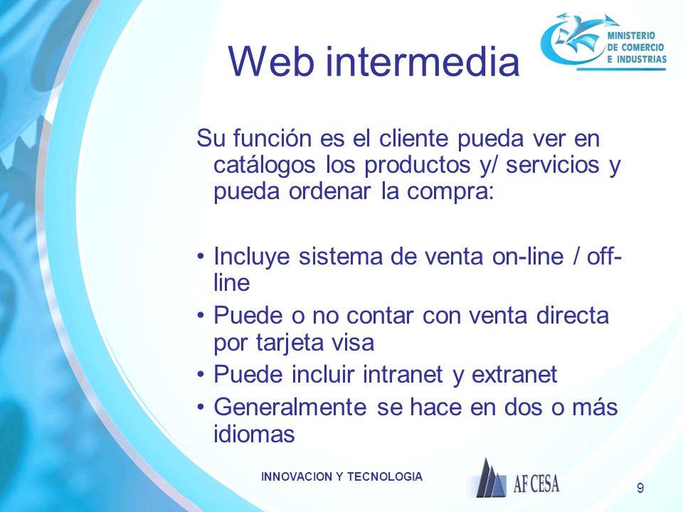 INNOVACION Y TECNOLOGIA 9 Web intermedia Su función es el cliente pueda ver en catálogos los productos y/ servicios y pueda ordenar la compra: Incluye