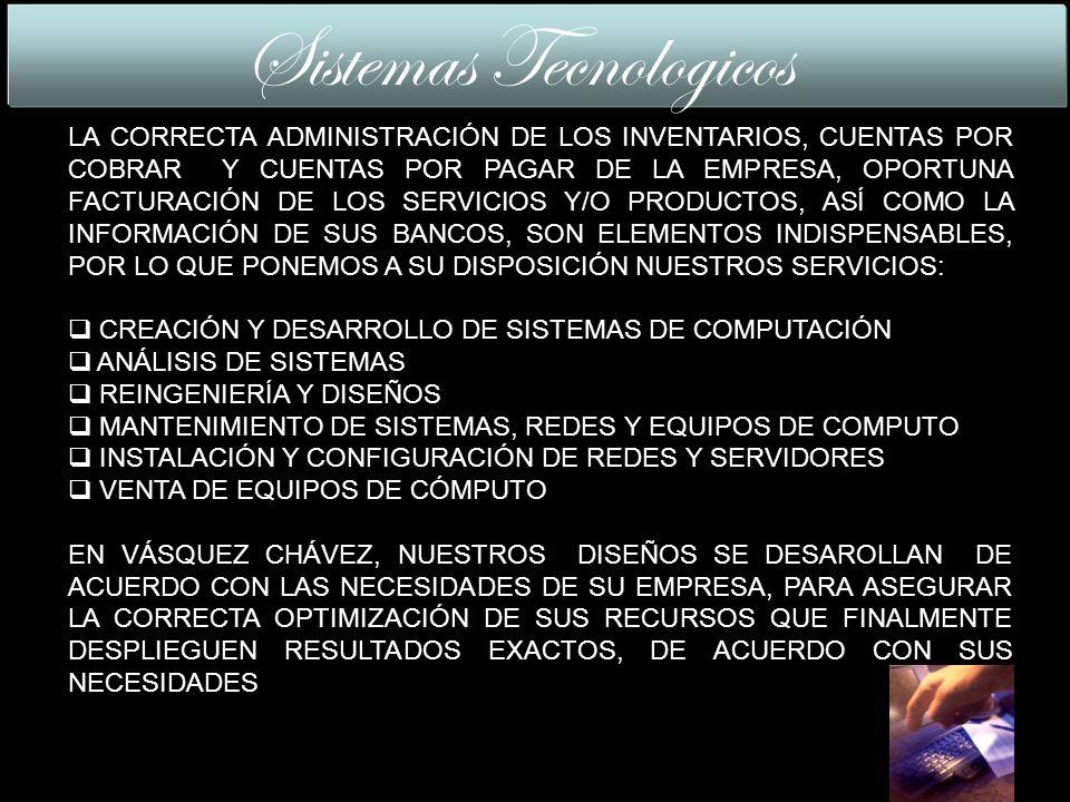 LA CORRECTA ADMINISTRACIÓN DE LOS INVENTARIOS, CUENTAS POR COBRAR Y CUENTAS POR PAGAR DE LA EMPRESA, OPORTUNA FACTURACIÓN DE LOS SERVICIOS Y/O PRODUCTOS, ASÍ COMO LA INFORMACIÓN DE SUS BANCOS, SON ELEMENTOS INDISPENSABLES, POR LO QUE PONEMOS A SU DISPOSICIÓN NUESTROS SERVICIOS: CREACIÓN Y DESARROLLO DE SISTEMAS DE COMPUTACIÓN ANÁLISIS DE SISTEMAS REINGENIERÍA Y DISEÑOS MANTENIMIENTO DE SISTEMAS, REDES Y EQUIPOS DE COMPUTO INSTALACIÓN Y CONFIGURACIÓN DE REDES Y SERVIDORES VENTA DE EQUIPOS DE CÓMPUTO EN VÁSQUEZ CHÁVEZ, NUESTROS DISEÑOS SE DESAROLLAN DE ACUERDO CON LAS NECESIDADES DE SU EMPRESA, PARA ASEGURAR LA CORRECTA OPTIMIZACIÓN DE SUS RECURSOS QUE FINALMENTE DESPLIEGUEN RESULTADOS EXACTOS, DE ACUERDO CON SUS NECESIDADES Sistemas Tecnologicos